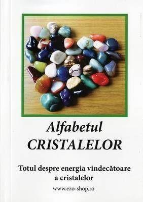 Alfabetul Cristalelor - Totul despre energia vindecătoare a cristalelor
